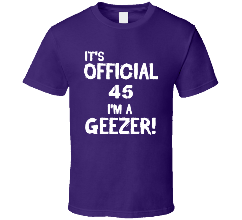Its Official 45 Im A Geezer Funny Birthday T Shirt