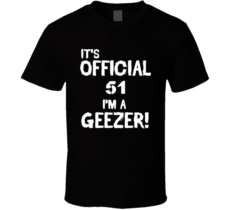 Its Official 51 Im A Geezer Funny Birthday T Shirt