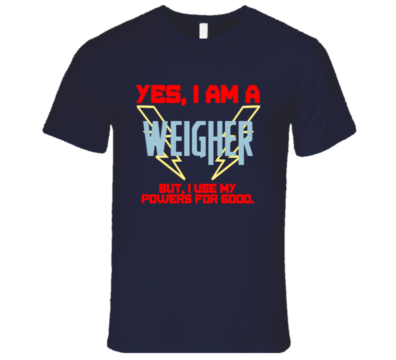 Yes I Am A Weigher Funny Powers T Shirt