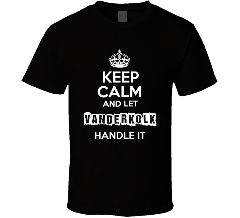 Keep Calm And Let Vanderkolk Handle It T Shirt