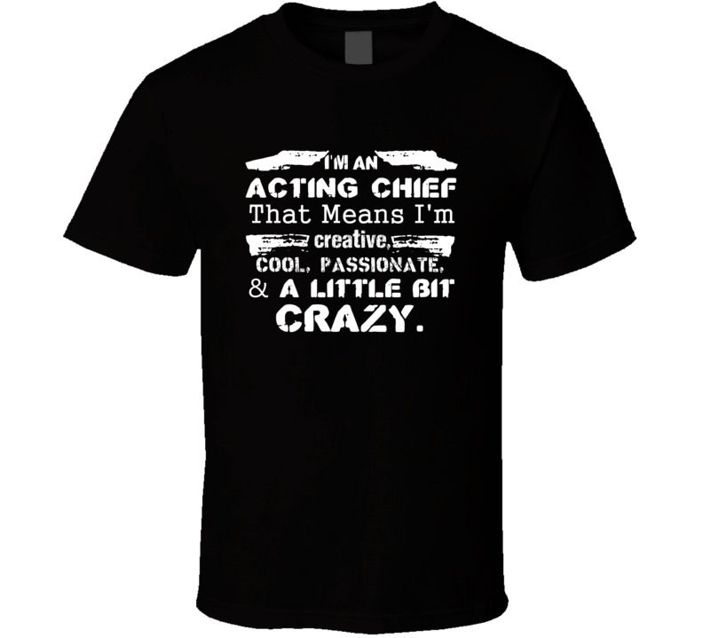 Im An Acting Chief And A Little Bit Crazy Job T Shirt