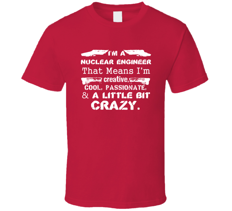 Im A Nuclear Engineer And A Little Bit Crazy Job T Shirt