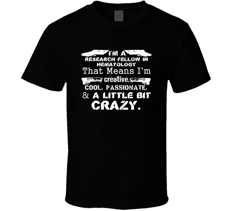 Im A Research Fellow In Hematology And A Little Bit Crazy Job T Shirt