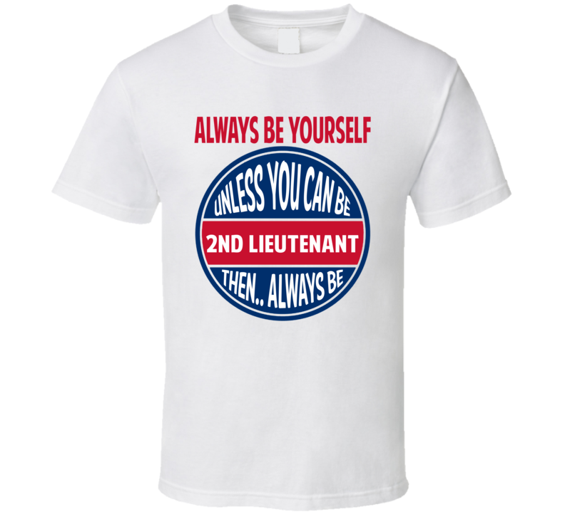2nd Lieutenant Always Be Yourself Unless T Shirt