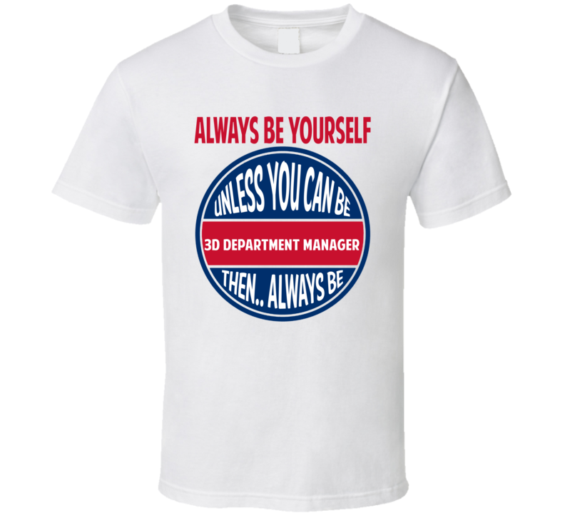 3D Department Manager Always Be Yourself Unless T Shirt