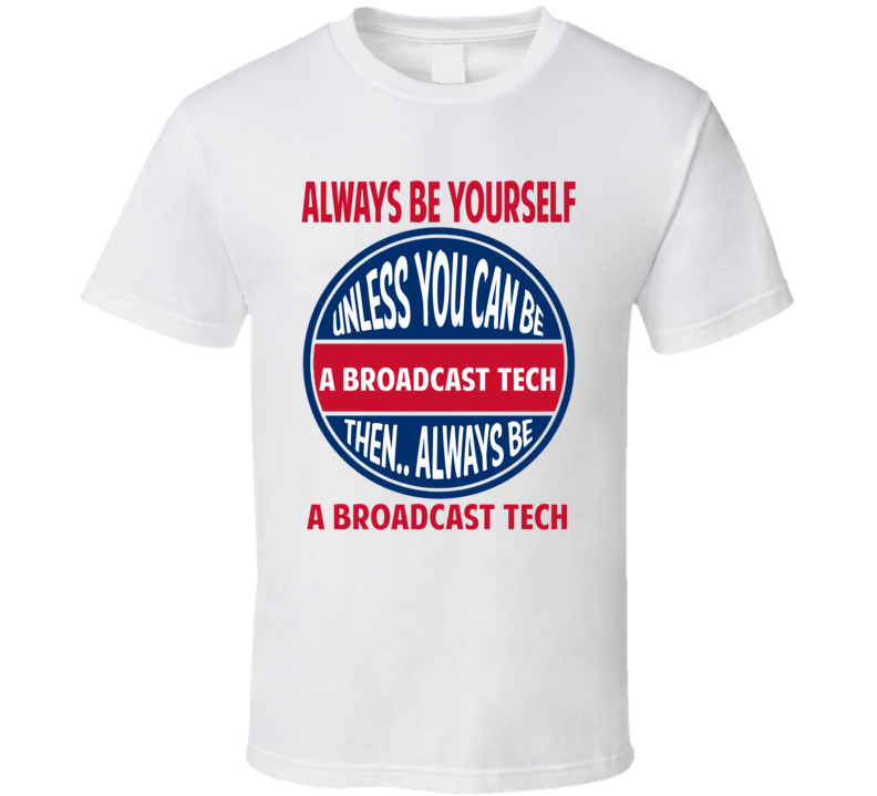 Broadcast Tech Always Be Yourself Unless T Shirt