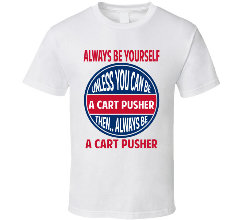 Cart Pusher Always Be Yourself Unless T Shirt
