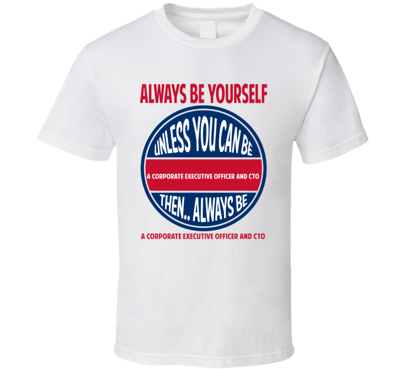 Corporate Executive Officer and CTO Always Be Yourself Unless T Shirt