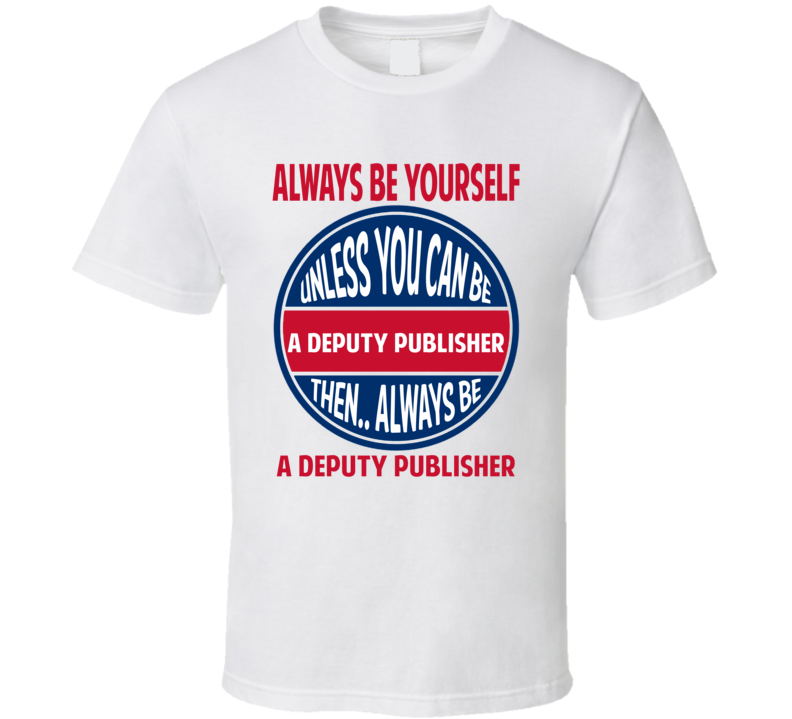 Deputy Publisher Always Be Yourself Unless T Shirt