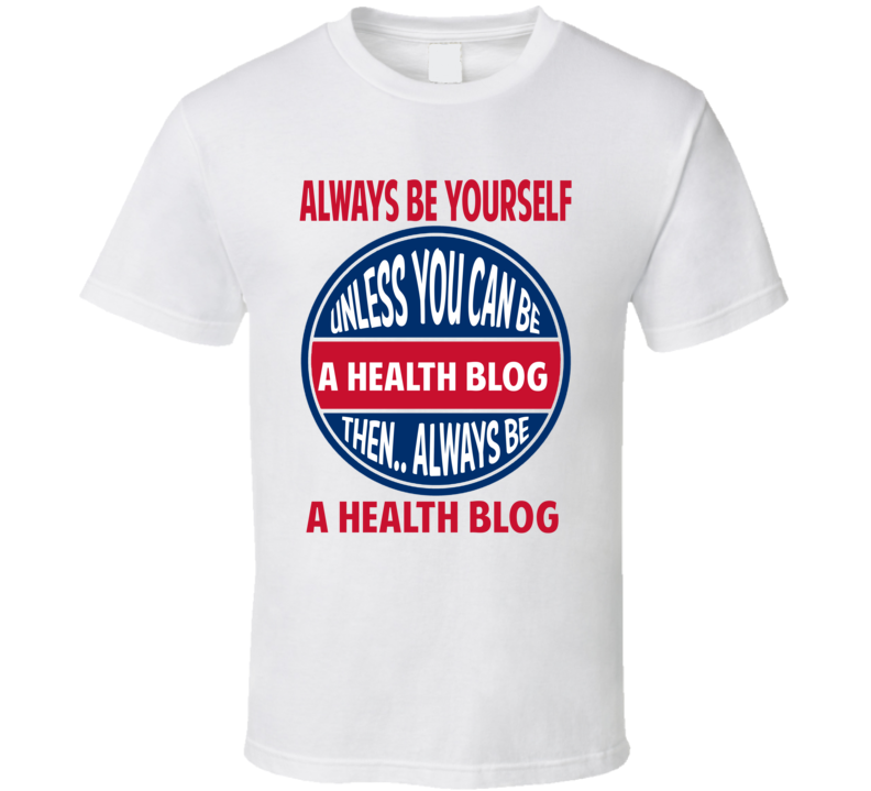 Health blog Always Be Yourself Unless T Shirt