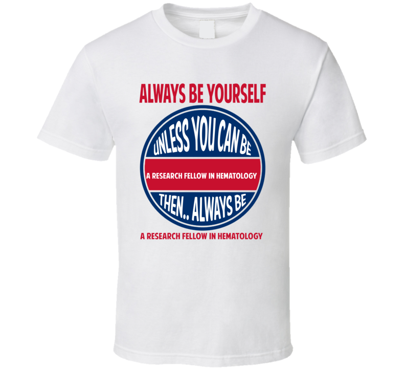 Research Fellow in Hematology Always Be Yourself Unless T Shirt