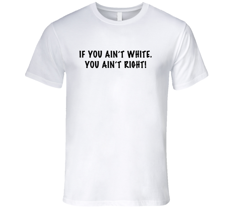If You Aint White You Aint Right Funny Modern Family TV Show T Shirt