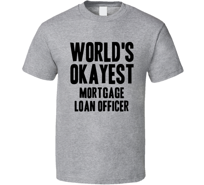 Worlds Okayest Mortgage Loan Officer Job T Shirt