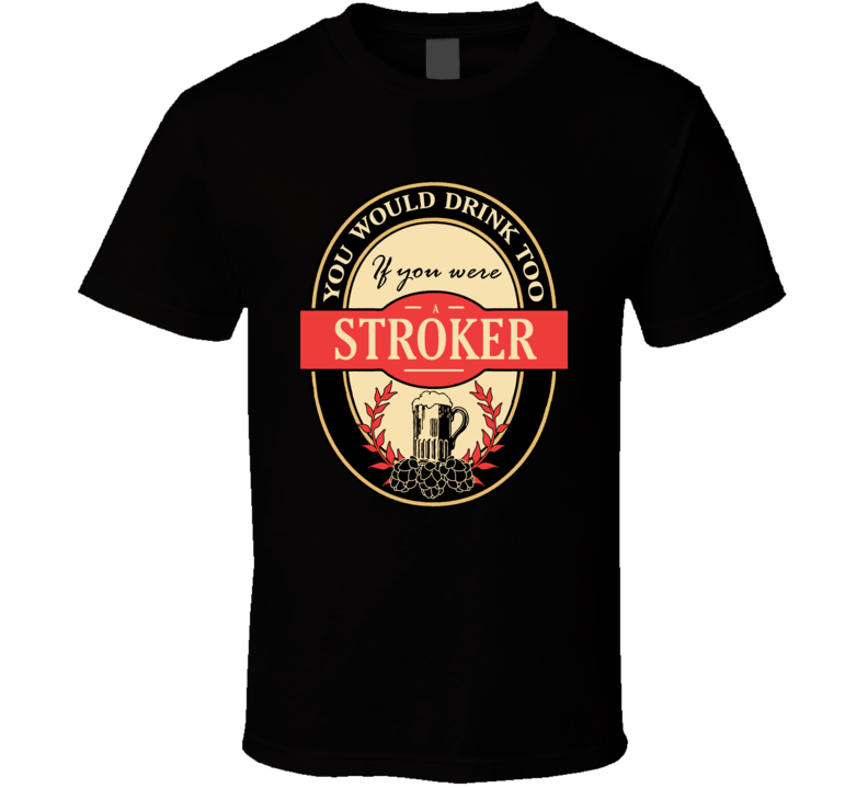 Drink If You Are A Stroker Funny Beer Party Label Inspired T Shirt