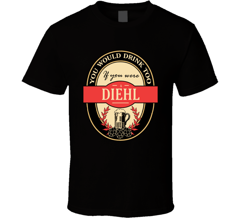Drink If You Are A Diehl Funny Beer Party Label Inspired T Shirt