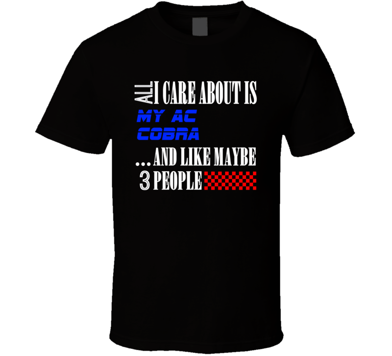 All I Care About Is AC Cobra My Cool Car T Shirt