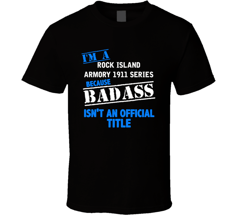 Rock Island Armory 1911 Series Because Badass Isnt Official T Shirt
