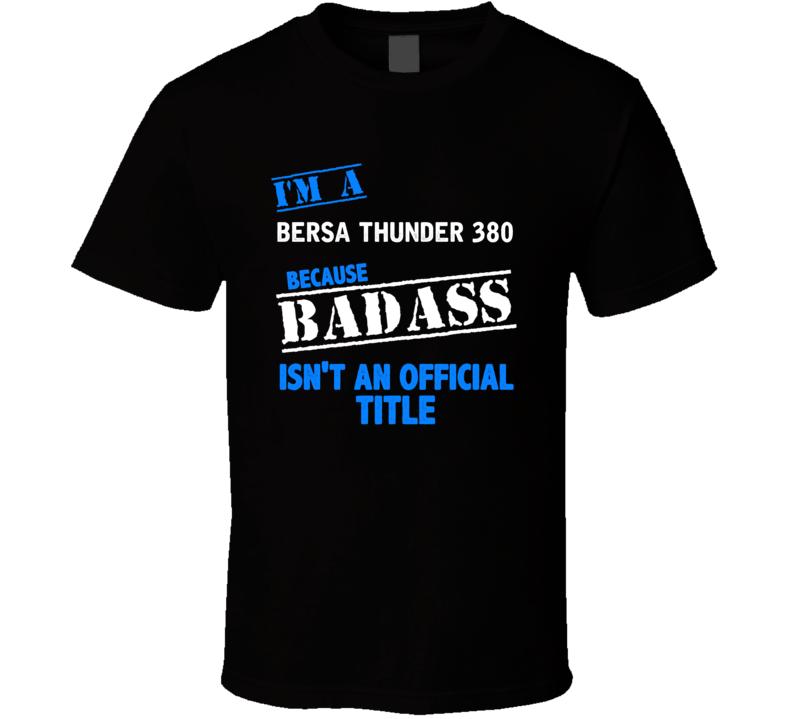 Bersa Thunder 380 Because Badass Isnt Official T Shirt