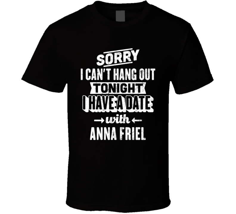 Can't Hangout Tonight I Have A Date With Anna Friel Sexiest Women Fan T Shirt