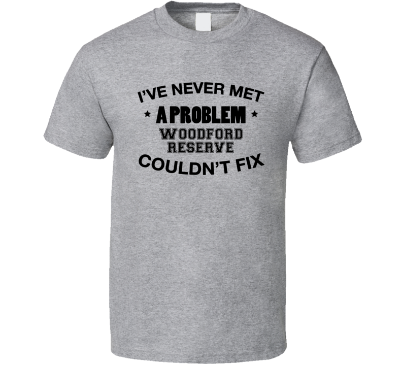 I've Never Met A Problem Woodford Reserve Couldn't Fix Funny Drinking T Shirt