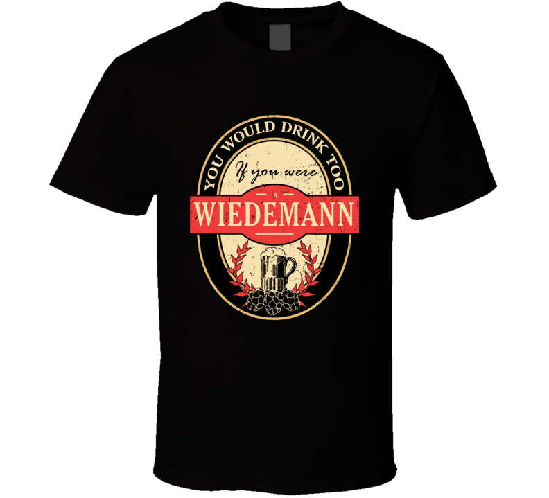 You Would Drink Too If You Are A Wiedemann Beer Label Last Name Worn Look T Shirt