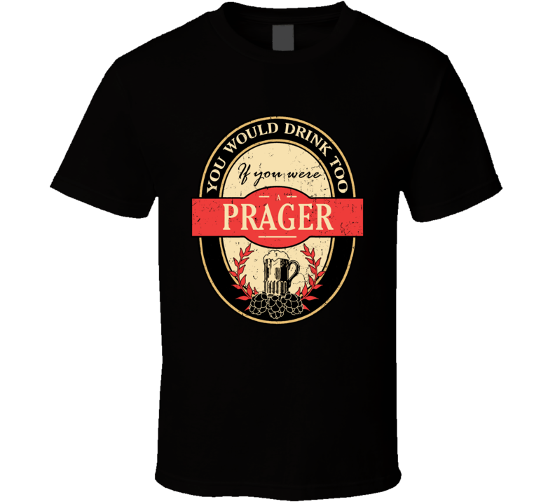 You Would Drink Too If You Are A Prager Beer Label Last Name Worn Look T Shirt