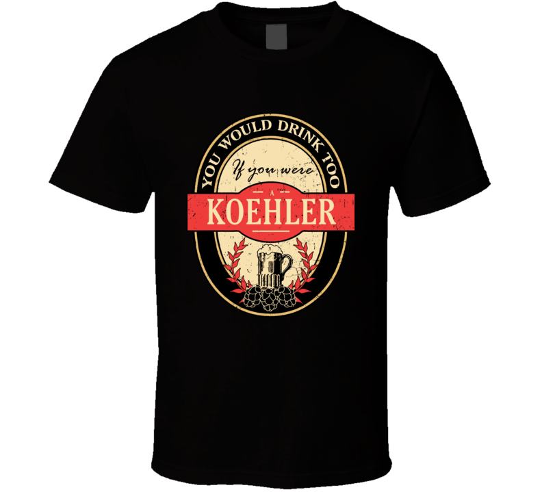 You Would Drink Too If You Are A Koehler Beer Label Last Name Worn Look T Shirt