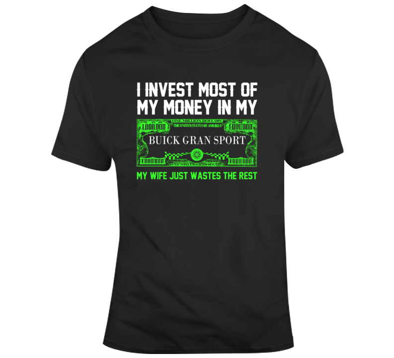 I Invest Most Of My Money In My Buick Gran Sport My Wife Just Wastes The Rest Car T Shirt