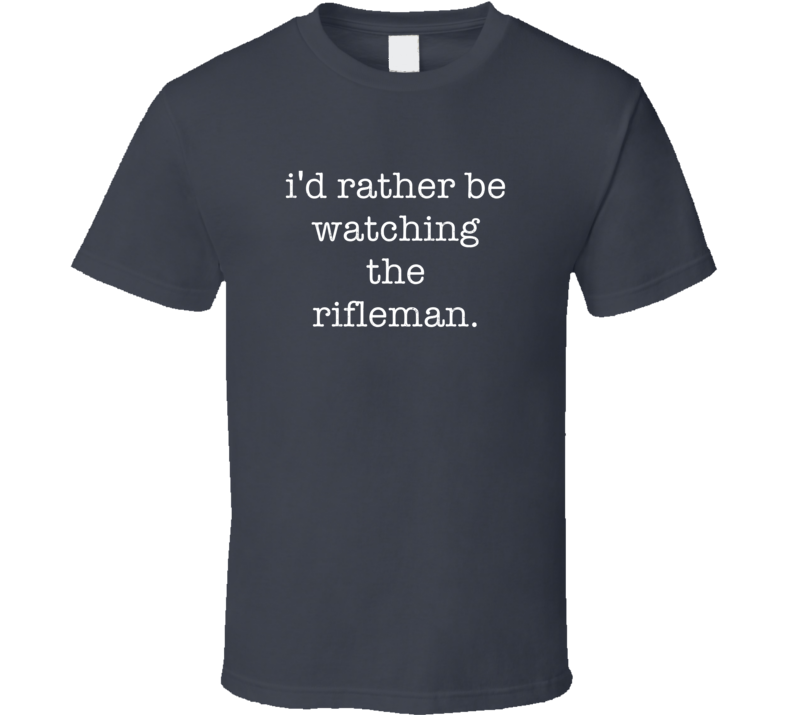 Rather Be Watching The Rifleman TV Show T Shirt