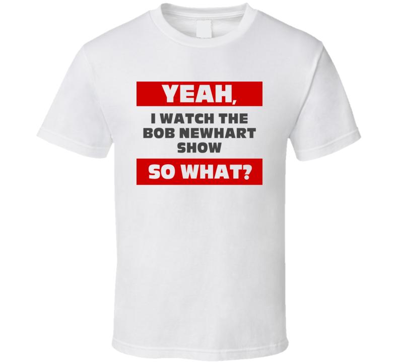 Yeah I Watch The Bob Newhart Show Funny Tv Show T Shirt