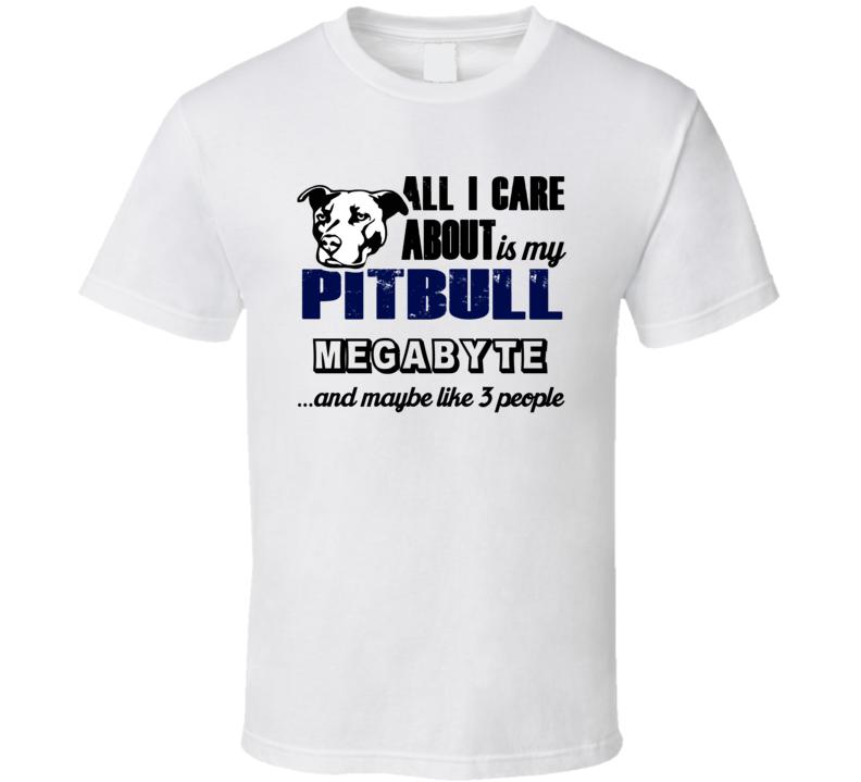 Megabyte Pitbull I Care About My Dog And Like Three People Dog Lover T Shirt