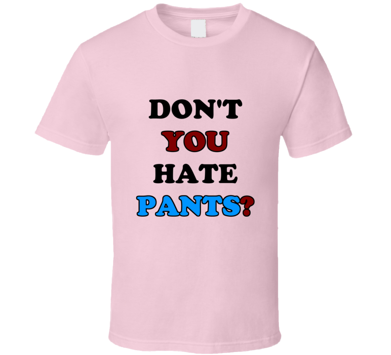 Pants Don't You Hate Pants Funny T Shirt