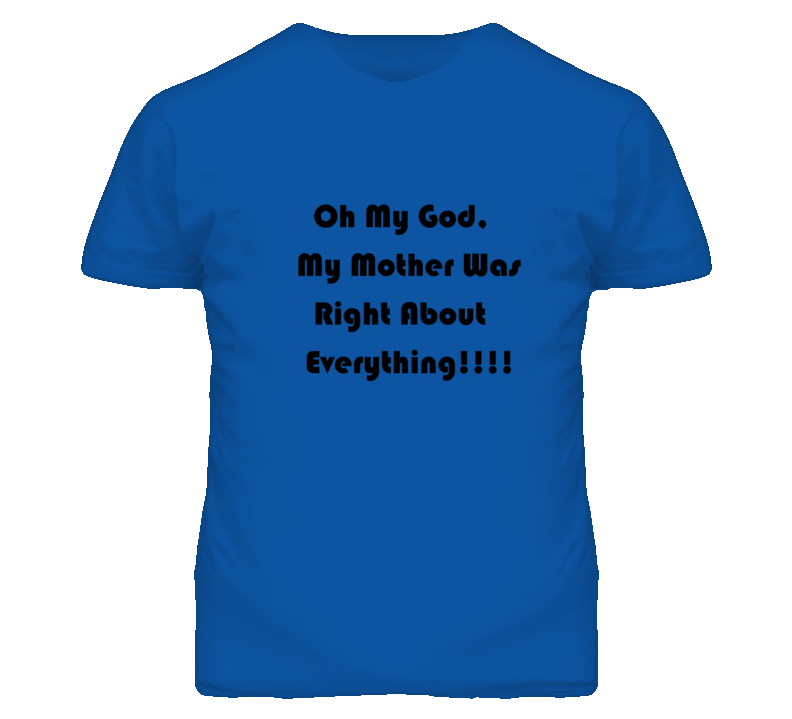 Oh My God, My Mother Was Right About Everything Funny Mother T Shirt