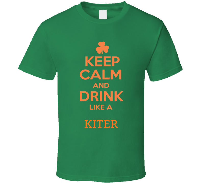 Keep Calm And Drink Like A Kiter Funny  St Patrick's Day T Shirt