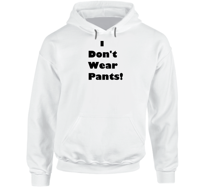 I Don't Wear Pants Funny Hoodie
