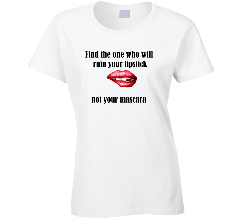 Find The One Who Will Ruin Your Lipstick Not Your Mascara Ladies T Shirt