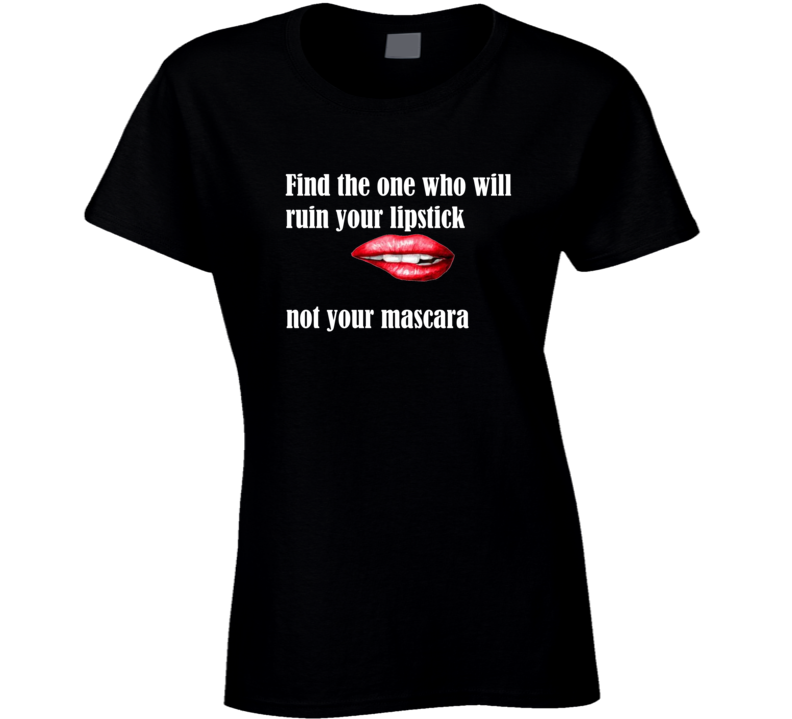 Find The One Who Will Ruin Your Lipstick Not Your Mascara #2 Ladies T Shirt