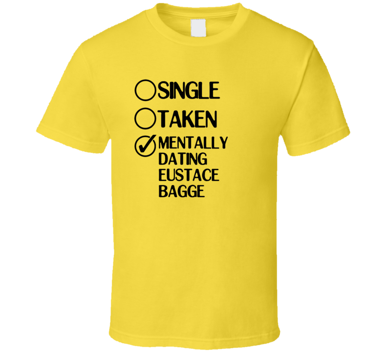 Single Taken Dating Eustace Bagge Courage the Cowardly Dog T Shirt