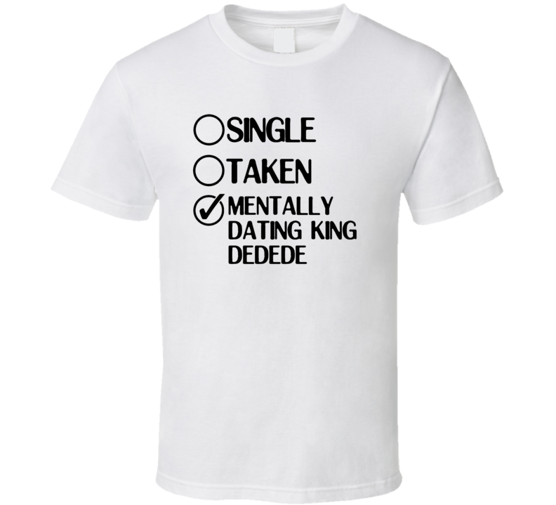 Single Taken Dating King Dedede Kirby Right Back at Ya T Shirt