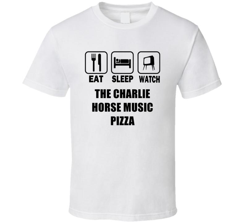 Eat Sleep Watch The Charlie Horse Music Pizza Trending Tv Show T Shirt T Shirt