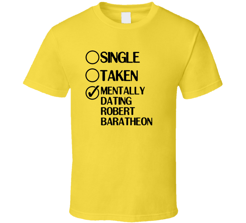 Single Taken Dating Robert Baratheon Game of Thrones T Shirt