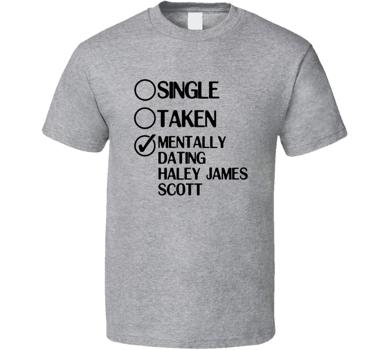 Single Taken Dating Haley James Scott One Tree Hill T Shirt