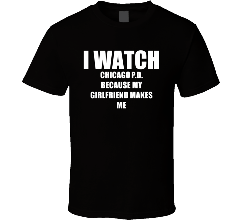I Watch Chicago PD Girlfriend TV Show T Shirt