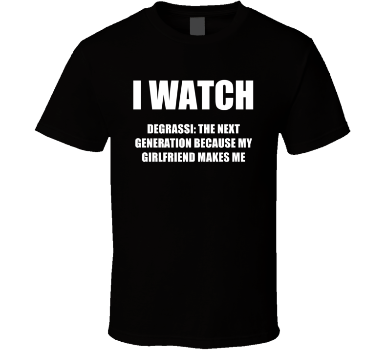 I Watch Degrassi The Next Generation Girlfriend TV Show T Shirt