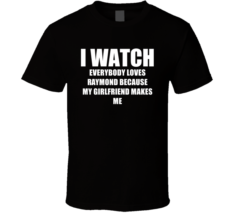 I Watch Everybody Loves Raymond Girlfriend TV Show T Shirt