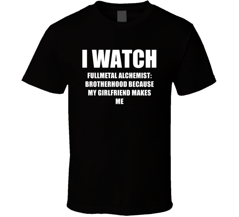 I Watch Fullmetal Alchemist Brotherhood Girlfriend TV Show T Shirt