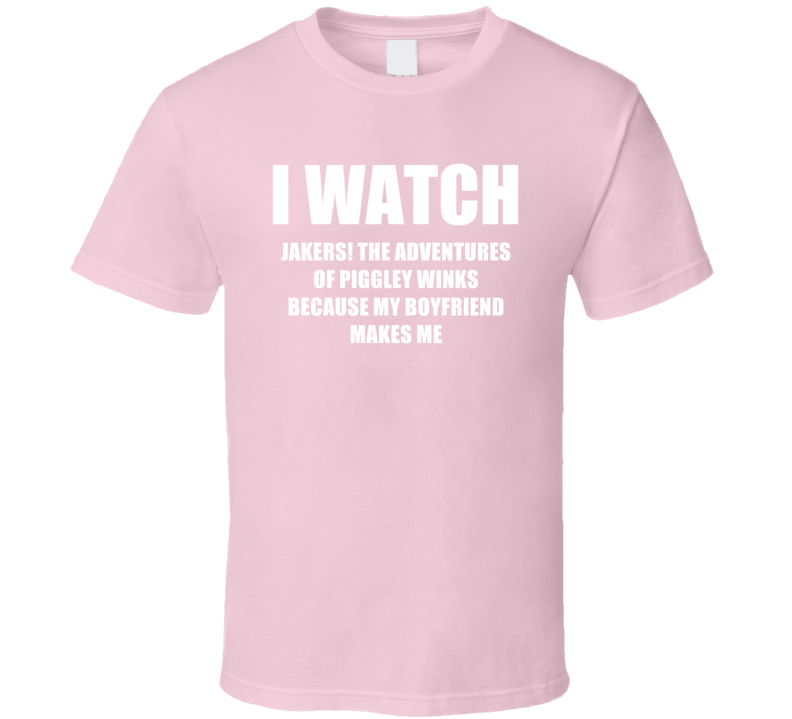 I Watch Jakers The Adventures Of Piggley Winks Boyfriend TV Show T Shirt