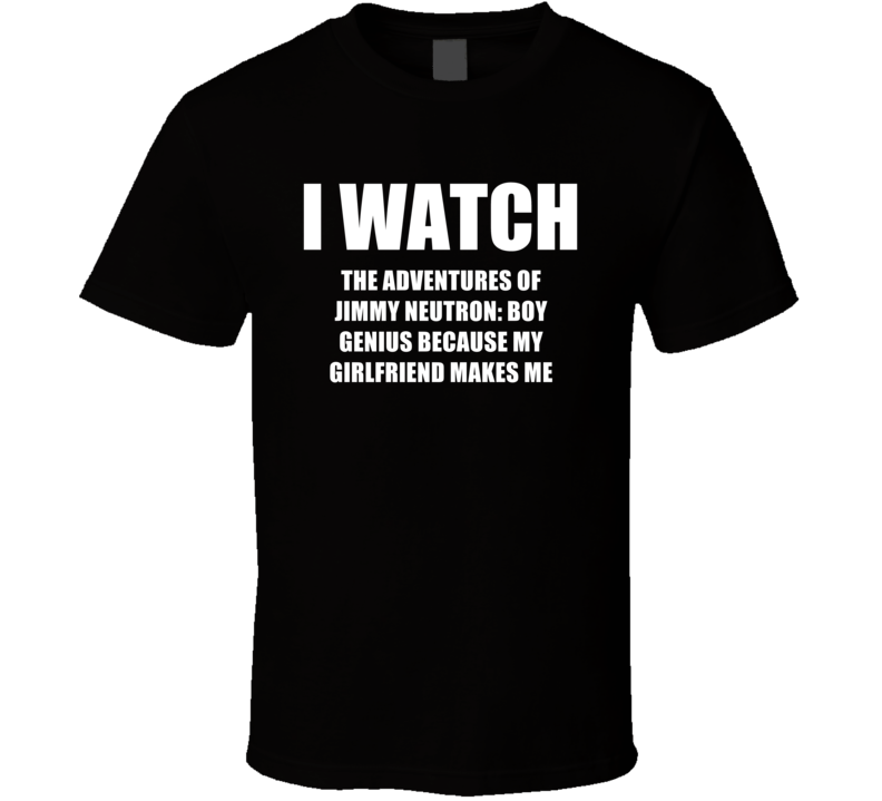 I Watch The Adventures Of Jimmy Neutron Boy Genius Girlfriend TV Show T Shirt