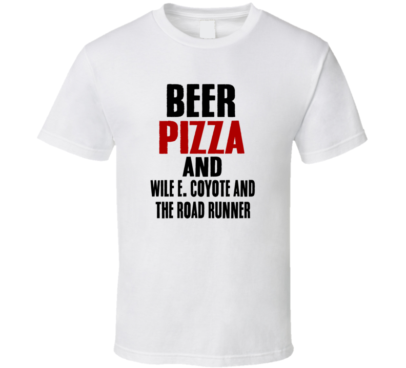 Beer Pizza And  Wile E Coyote And The Road Runner TV Show T Shirt