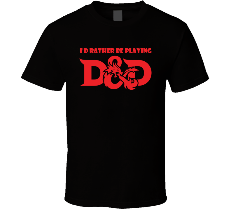 I'd Rather Be Playing D&D Dungeons and Dragons Gaming T Shirt